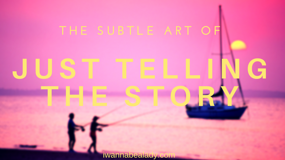 The Subtle Art of Just Telling the Story iwannabealady.com